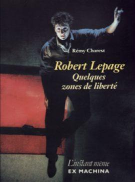 Robert Lepage. Quelques zones de liberté